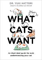 What Cats Want: An Illustrated Guide for Truly Understanding Your Cat by Yuki Hattori
