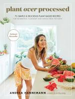 Plant Over Processed: 75 Simple & Delicious Plant-Based Recipes for Nourishing Your Body and Eating From the Earth by Andrea Hannemann
