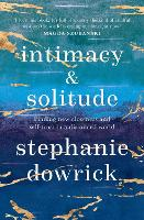 Intimacy and Solitude: Finding New Closeness and Self-Trust in a Distanced World by Stephanie Dowrick