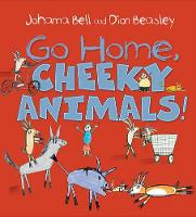 Go Home, Cheeky Animals! by Johanna Bell