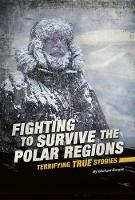 Fighting to Survive the Polar Regions: Terrifying True Stories by Michael Burgan