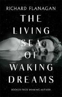 The Living Sea of Waking Dreams by Richard Flanagan